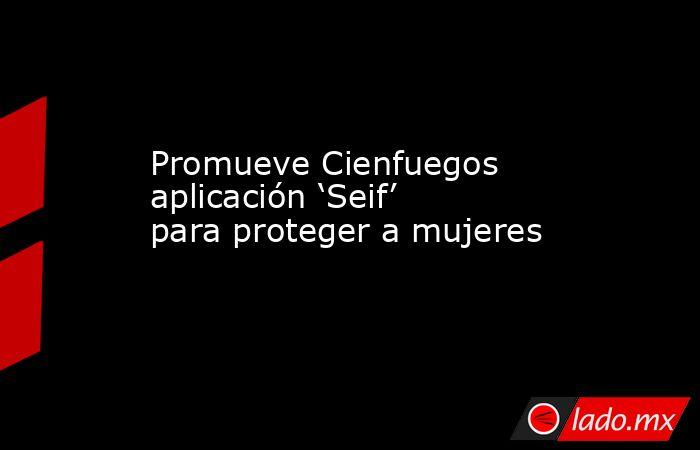 Promueve Cienfuegos aplicación 'Seif' para proteger a mujeres. Noticias en tiempo real