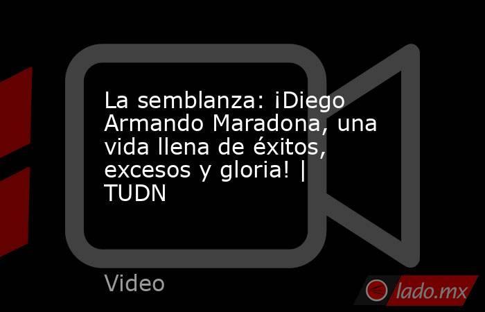 La semblanza: ¡Diego Armando Maradona, una vida llena de éxitos, excesos y gloria! | TUDN. Noticias en tiempo real