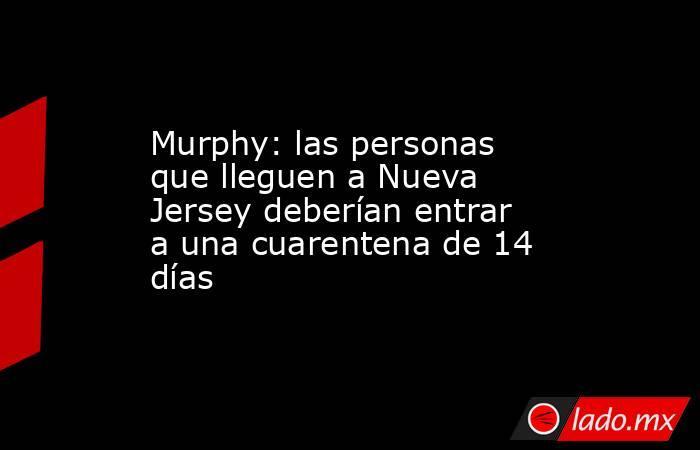 Murphy: las personas que lleguen a Nueva Jersey deberían entrar a una cuarentena de 14 días. Noticias en tiempo real