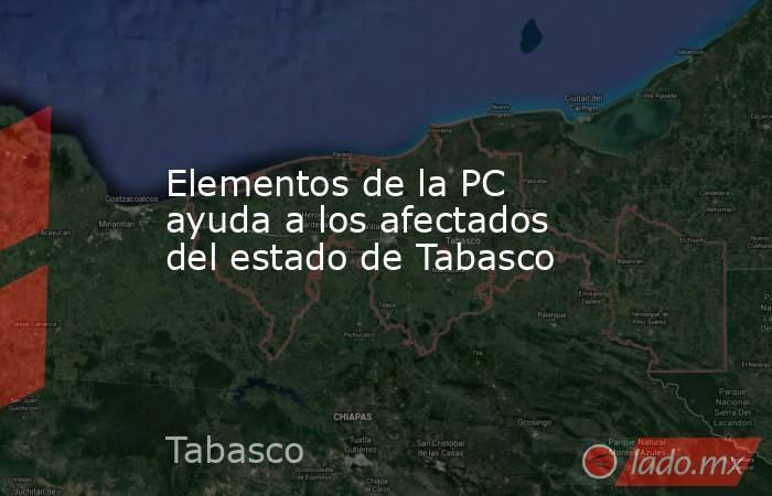 Elementos de la PC ayuda a los afectados del estado de Tabasco. Noticias en tiempo real