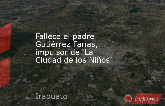 Fallece el padre Gutiérrez Farías, impulsor de 'La Ciudad de los Niños'. Noticias en tiempo real