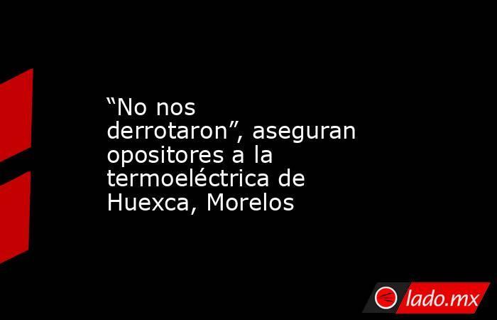 """""""No nos derrotaron"""", aseguran opositores a la termoeléctrica de Huexca, Morelos. Noticias en tiempo real"""