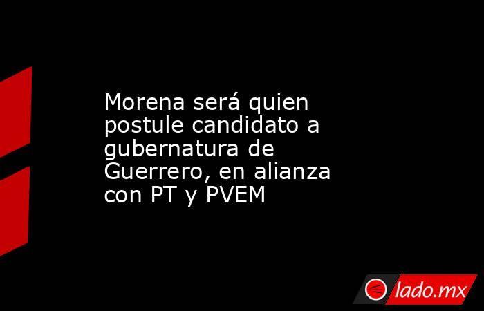 Morena será quien postule candidato a gubernatura de Guerrero, en alianza con PT y PVEM. Noticias en tiempo real