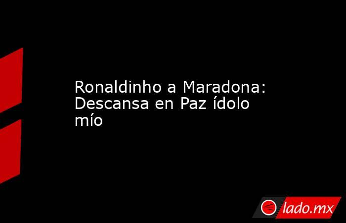Ronaldinho a Maradona: Descansa en Paz ídolo mío. Noticias en tiempo real