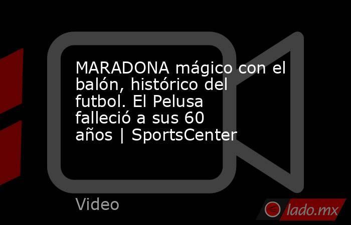 MARADONA mágico con el balón, histórico del futbol. El Pelusa falleció a sus 60 años   SportsCenter. Noticias en tiempo real