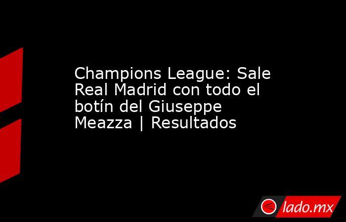Champions League: Sale Real Madrid con todo el botín del Giuseppe Meazza | Resultados. Noticias en tiempo real