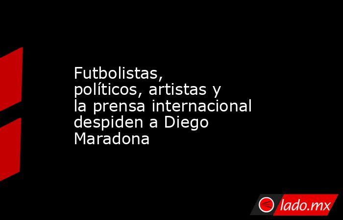 Futbolistas, políticos, artistas y la prensa internacional despiden a Diego Maradona. Noticias en tiempo real