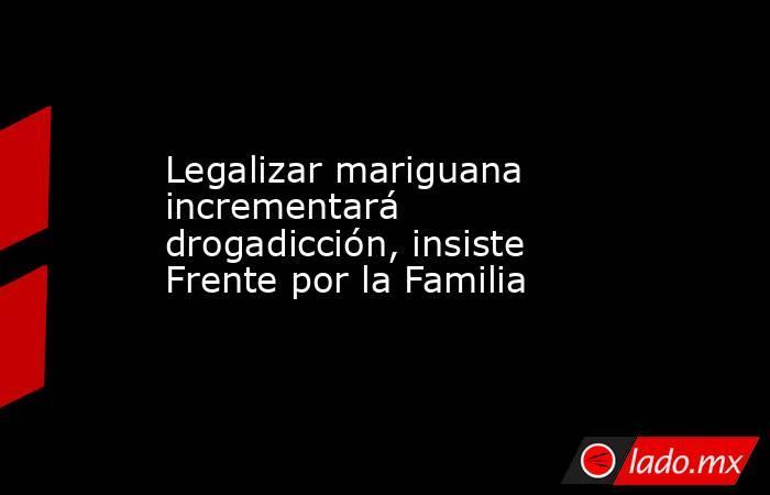 Legalizar mariguana incrementará drogadicción, insiste Frente por la Familia. Noticias en tiempo real