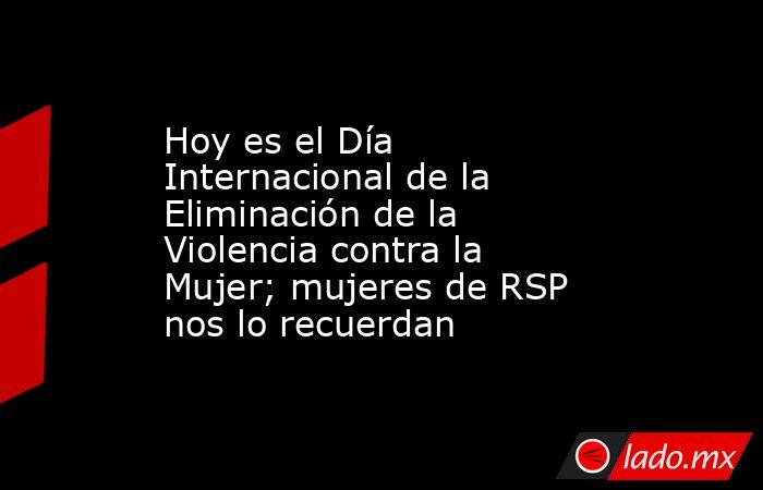 Hoy es el Día Internacional de la Eliminación de la Violencia contra la Mujer; mujeres de RSP nos lo recuerdan. Noticias en tiempo real
