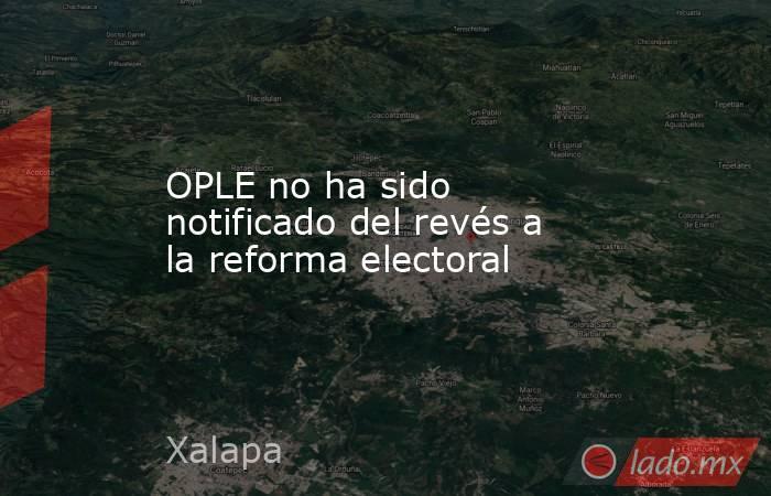 OPLE no ha sido notificado del revés a la reforma electoral. Noticias en tiempo real