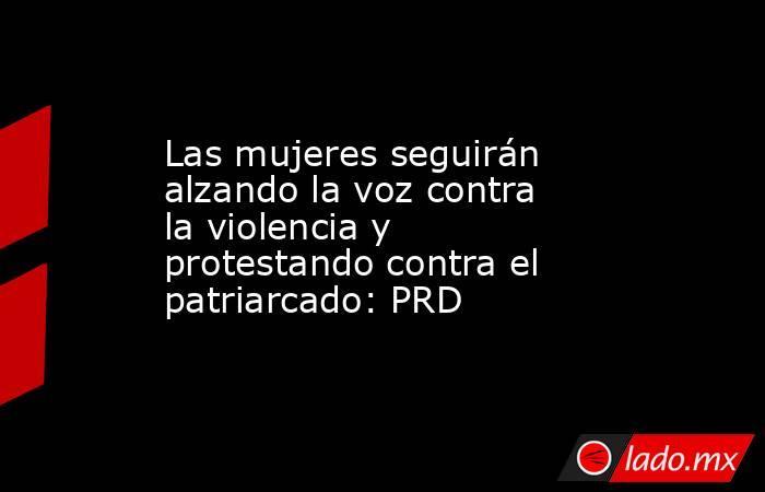 Las mujeres seguirán alzando la voz contra la violencia y protestando contra el patriarcado: PRD. Noticias en tiempo real