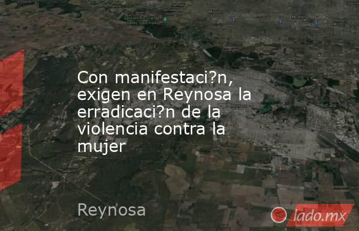 Con manifestaci?n, exigen en Reynosa la erradicaci?n de la violencia contra la mujer. Noticias en tiempo real