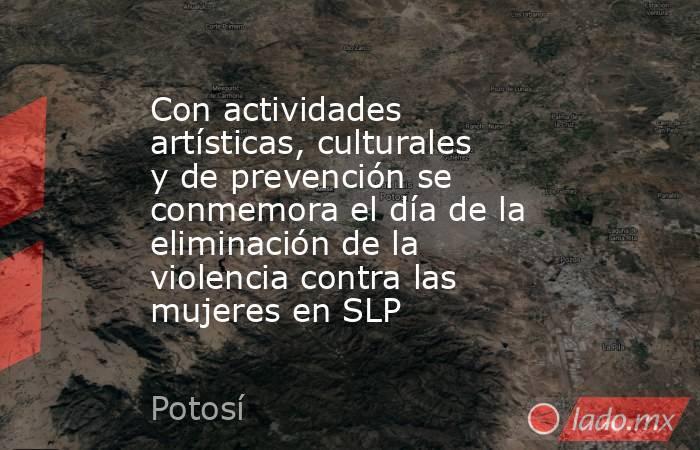 Con actividades artísticas, culturales y de prevención se conmemora el día de la eliminación de la violencia contra las mujeres en SLP. Noticias en tiempo real