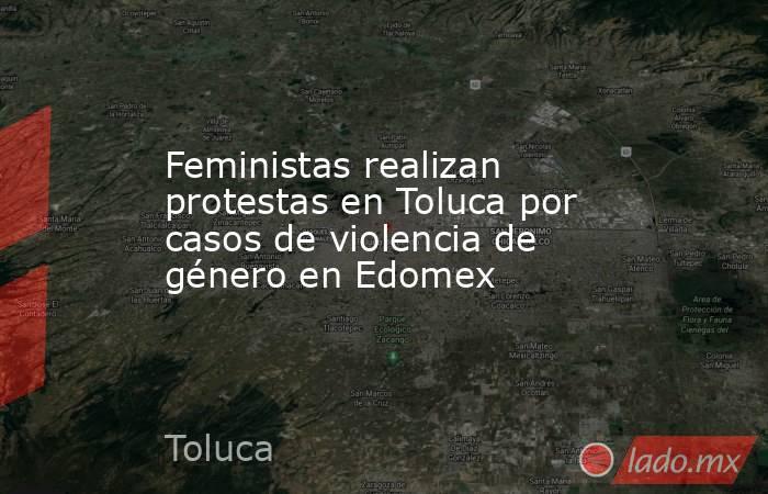 Feministas realizan protestas en Toluca por casos de violencia de género en Edomex. Noticias en tiempo real