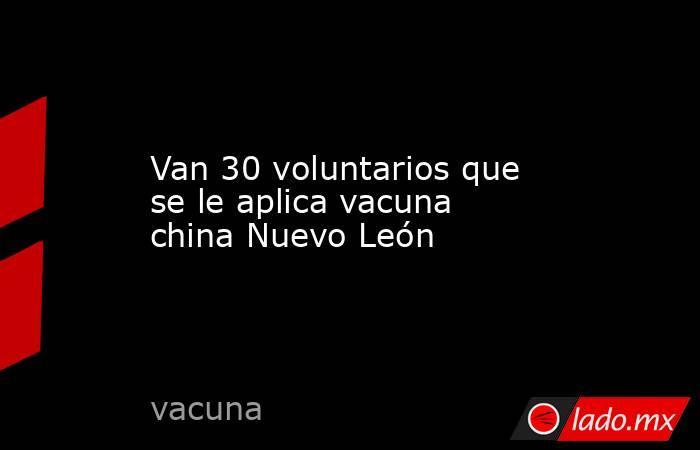 Van 30 voluntarios que se le aplica vacuna china Nuevo León. Noticias en tiempo real