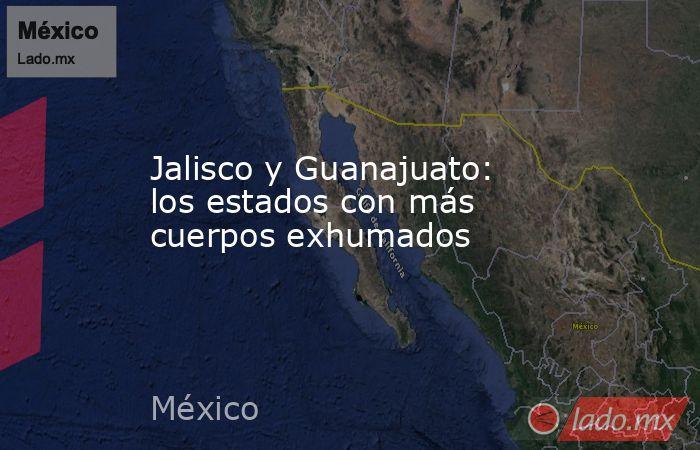 Jalisco y Guanajuato: los estados con más cuerpos exhumados. Noticias en tiempo real