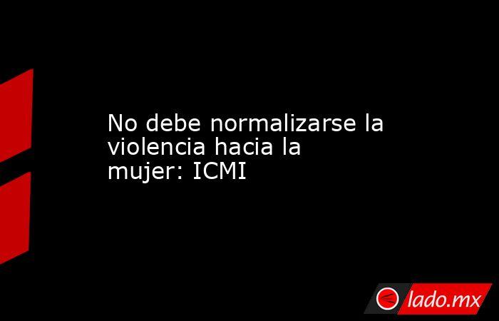 No debe normalizarse la violencia hacia la mujer: ICMI. Noticias en tiempo real