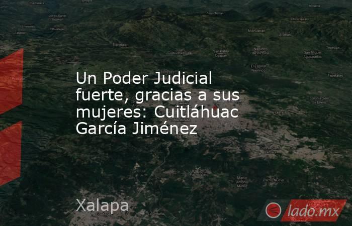 Un Poder Judicial fuerte, gracias a sus mujeres: Cuitláhuac García Jiménez. Noticias en tiempo real
