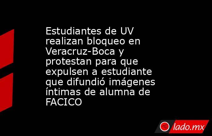 Estudiantes de UV realizan bloqueo en Veracruz-Boca y protestan para que expulsen a estudiante que difundió imágenes íntimas de alumna de FACICO. Noticias en tiempo real