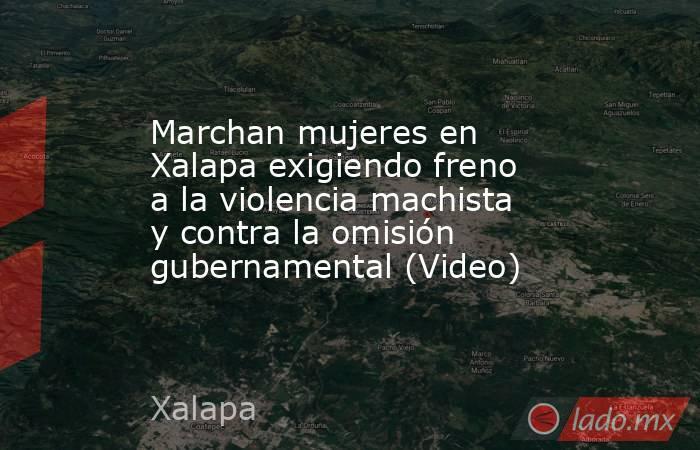 Marchan mujeres en Xalapa exigiendo freno a la violencia machista y contra la omisión gubernamental (Video). Noticias en tiempo real
