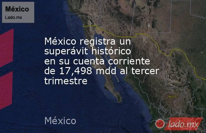 México registra un superávit histórico en su cuenta corriente de 17,498 mdd al tercer trimestre. Noticias en tiempo real