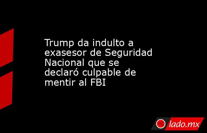 Trump da indulto a exasesor de Seguridad Nacional que se declaró culpable de mentir al FBI. Noticias en tiempo real
