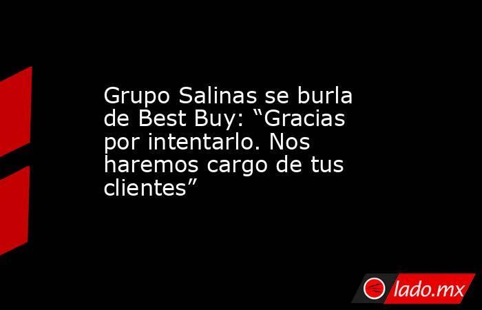 """Grupo Salinas se burla de Best Buy: """"Gracias por intentarlo. Nos haremos cargo de tus clientes"""". Noticias en tiempo real"""