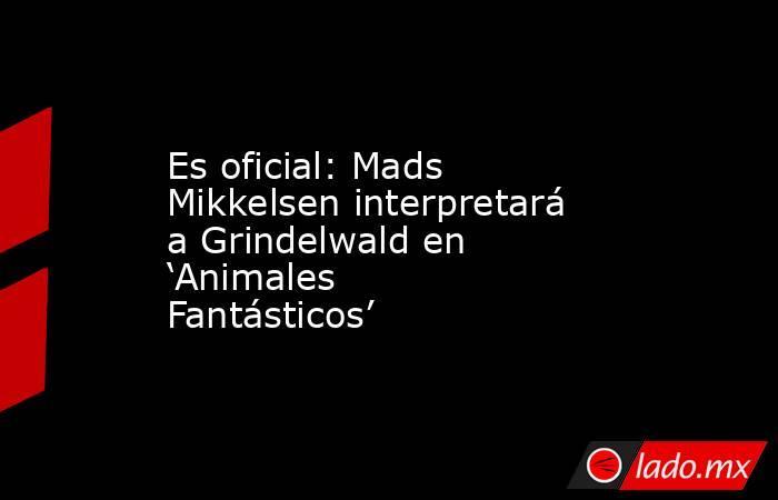 Es oficial: Mads Mikkelsen interpretará a Grindelwald en 'Animales Fantásticos'. Noticias en tiempo real