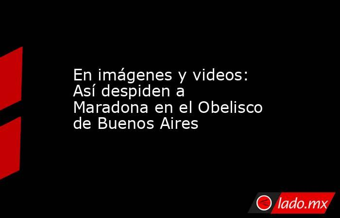 En imágenes y videos: Así despiden a Maradona en el Obelisco de Buenos Aires. Noticias en tiempo real
