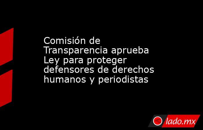 Comisión de Transparencia aprueba Ley para proteger defensores de derechos humanos y periodistas. Noticias en tiempo real