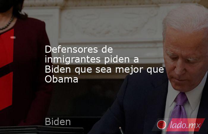 Defensores de inmigrantes piden a Biden que sea mejor que Obama. Noticias en tiempo real
