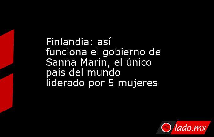 Finlandia: así funciona el gobierno de Sanna Marin, el único país del mundo liderado por 5 mujeres. Noticias en tiempo real