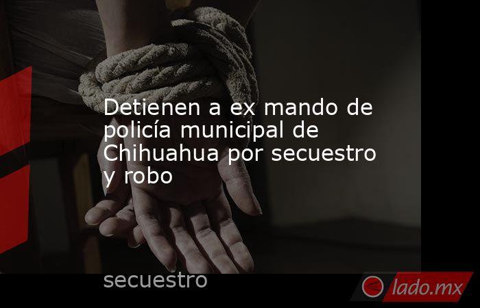 Detienen a ex mando de policía municipal de Chihuahua por secuestro y robo. Noticias en tiempo real