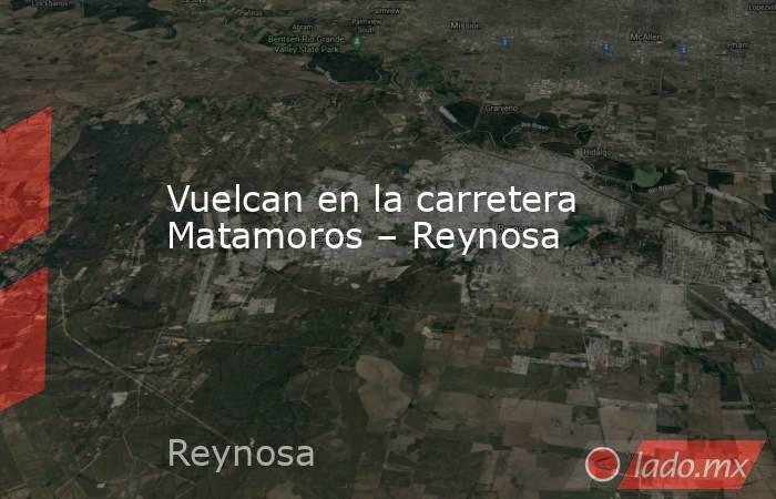 Vuelcan en la carretera Matamoros – Reynosa. Noticias en tiempo real