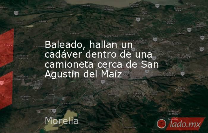 Baleado, hallan un cadáver dentro de una camioneta cerca de San Agustín del Maíz. Noticias en tiempo real