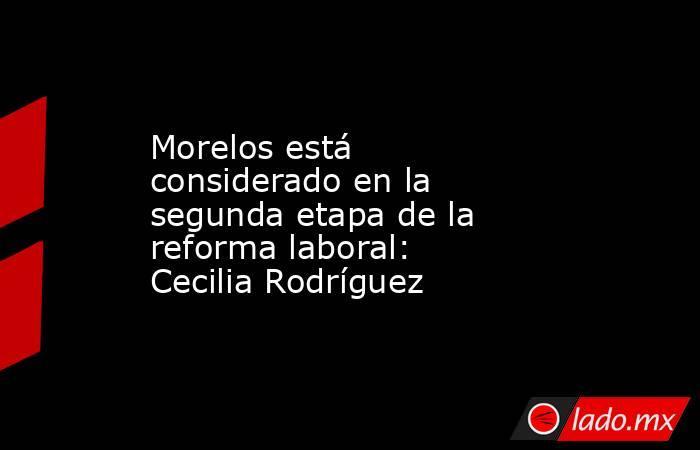 Morelos está considerado en la segunda etapa de la reforma laboral: Cecilia Rodríguez. Noticias en tiempo real
