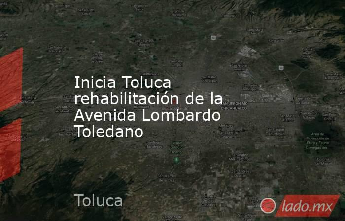Inicia Toluca rehabilitación de la Avenida Lombardo Toledano. Noticias en tiempo real