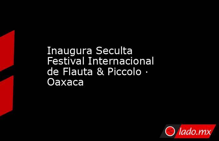 Inaugura Seculta Festival Internacional de Flauta & Piccolo · Oaxaca. Noticias en tiempo real