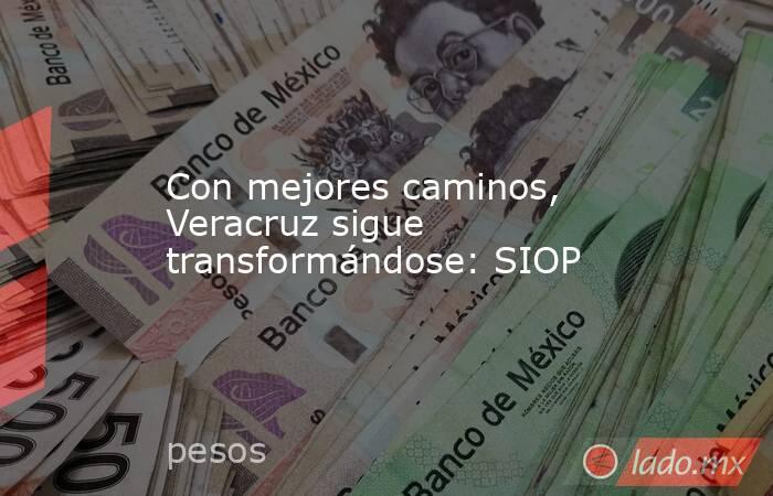 Con mejores caminos, Veracruz sigue transformándose: SIOP. Noticias en tiempo real