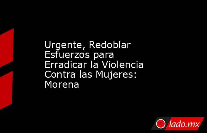 Urgente, Redoblar Esfuerzos para Erradicar la Violencia Contra las Mujeres: Morena. Noticias en tiempo real