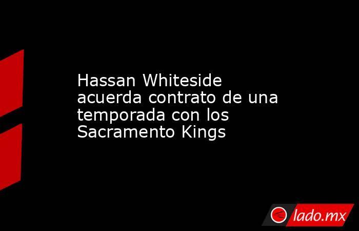 Hassan Whiteside acuerda contrato de una temporada con los Sacramento Kings. Noticias en tiempo real