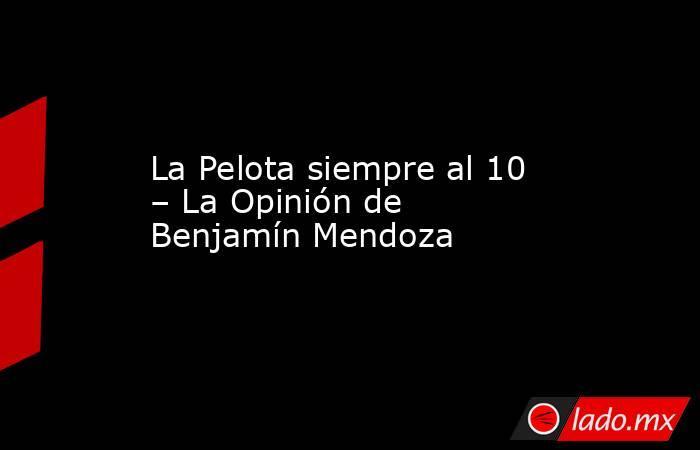 La Pelota siempre al 10 – La Opinión de Benjamín Mendoza. Noticias en tiempo real