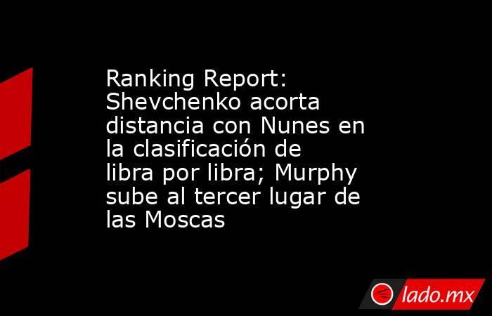 Ranking Report: Shevchenko acorta distancia con Nunes en la clasificación de libra por libra; Murphy sube al tercer lugar de las Moscas. Noticias en tiempo real
