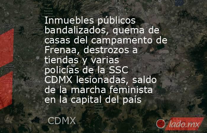 Inmuebles públicos bandalizados, quema de casas del campamento de Frenaa, destrozos a tiendas y varias policías de la SSC CDMX lesionadas, saldo de la marcha feminista en la capital del país. Noticias en tiempo real