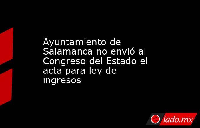 Ayuntamiento de Salamanca no envió al Congreso del Estado el acta para ley de ingresos. Noticias en tiempo real