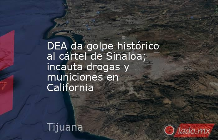 DEA da golpe histórico al cártel de Sinaloa; incauta drogas y municiones en California. Noticias en tiempo real