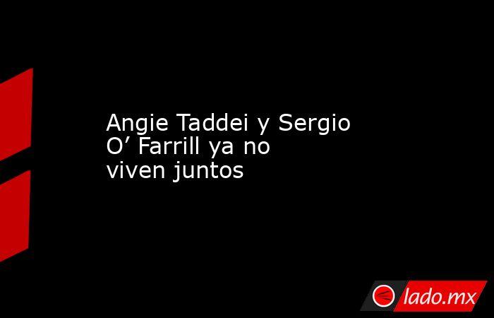 Angie Taddei y Sergio O' Farrill ya no viven juntos. Noticias en tiempo real