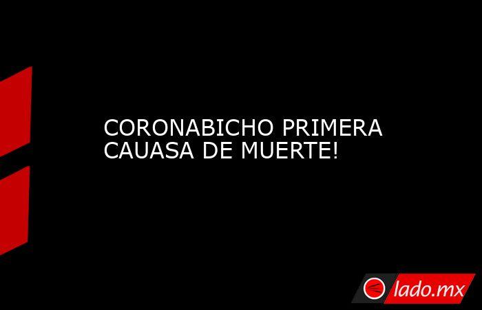 CORONABICHO PRIMERA CAUASA DE MUERTE!. Noticias en tiempo real