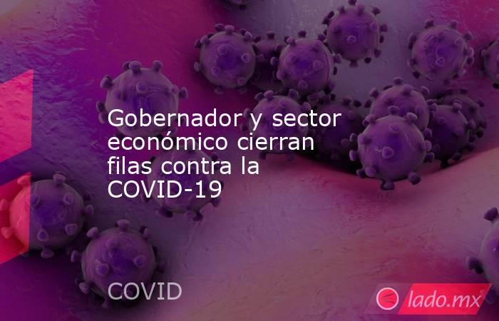 Gobernador y sector económico cierran filas contra la COVID-19. Noticias en tiempo real