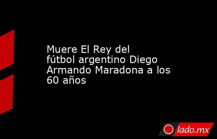 Muere El Rey del fútbol argentino Diego Armando Maradona a los 60 años. Noticias en tiempo real